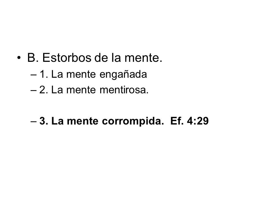 B. Estorbos de la mente. –1. La mente engañada –2. La mente mentirosa. –3. La mente corrompida. Ef. 4:29