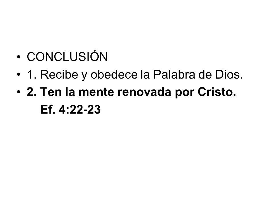 CONCLUSIÓN 1. Recibe y obedece la Palabra de Dios. 2. Ten la mente renovada por Cristo. Ef. 4:22-23