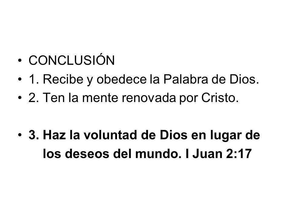 CONCLUSIÓN 1. Recibe y obedece la Palabra de Dios. 2. Ten la mente renovada por Cristo. 3. Haz la voluntad de Dios en lugar de los deseos del mundo. I
