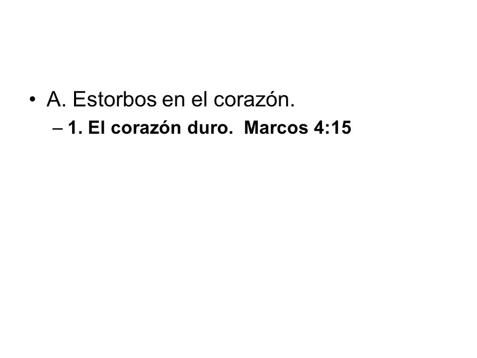 A. Estorbos en el corazón. –1. El corazón duro. Marcos 4:15