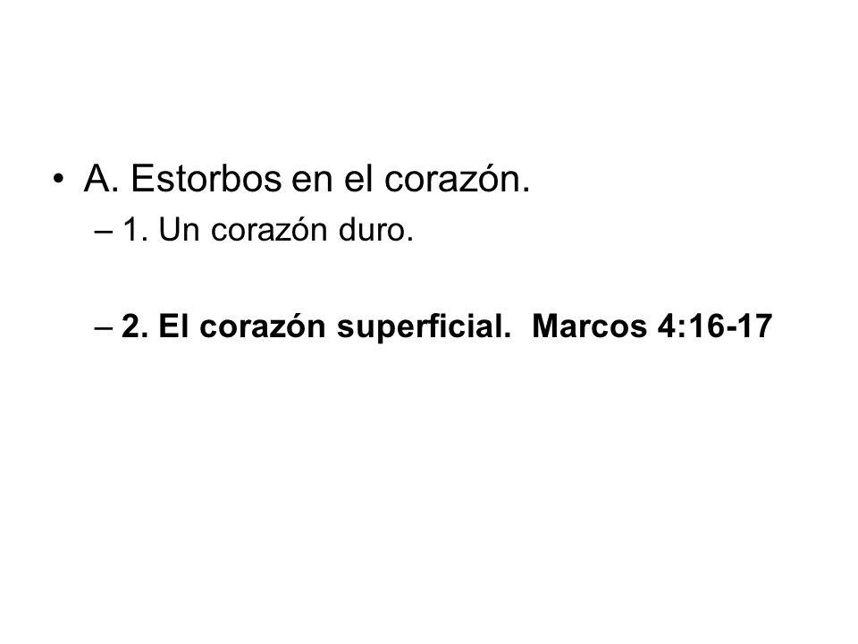 A. Estorbos en el corazón. –1. Un corazón duro. –2. El corazón superficial. Marcos 4:16-17