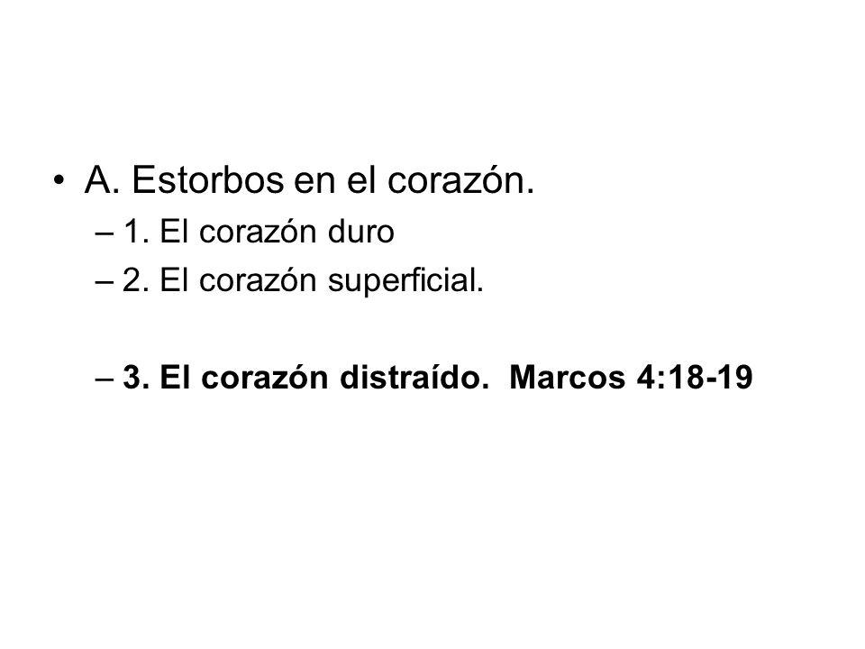 A. Estorbos en el corazón. –1. El corazón duro –2. El corazón superficial. –3. El corazón distraído. Marcos 4:18-19