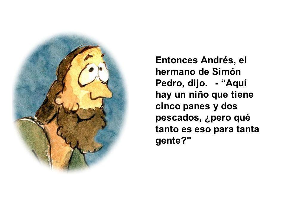 Entonces Andrés, el hermano de Simón Pedro, dijo. - Aquí hay un niño que tiene cinco panes y dos pescados, ¿pero qué tanto es eso para tanta gente?