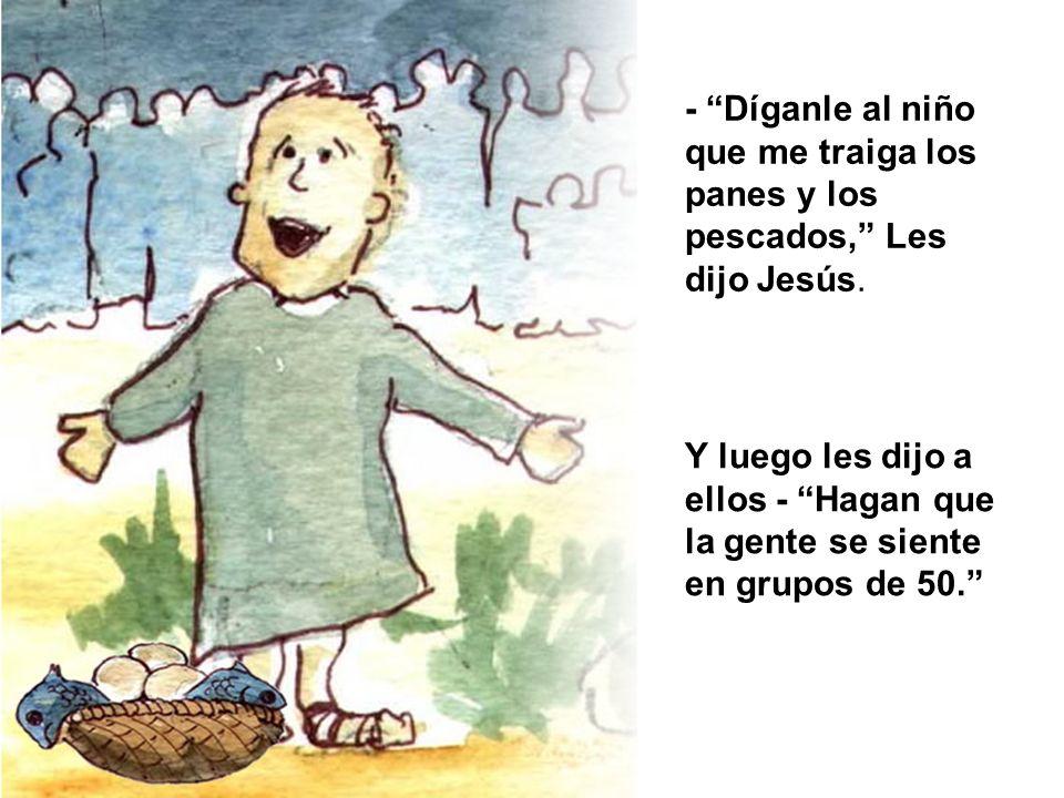 - Díganle al niño que me traiga los panes y los pescados, Les dijo Jesús. Y luego les dijo a ellos - Hagan que la gente se siente en grupos de 50.