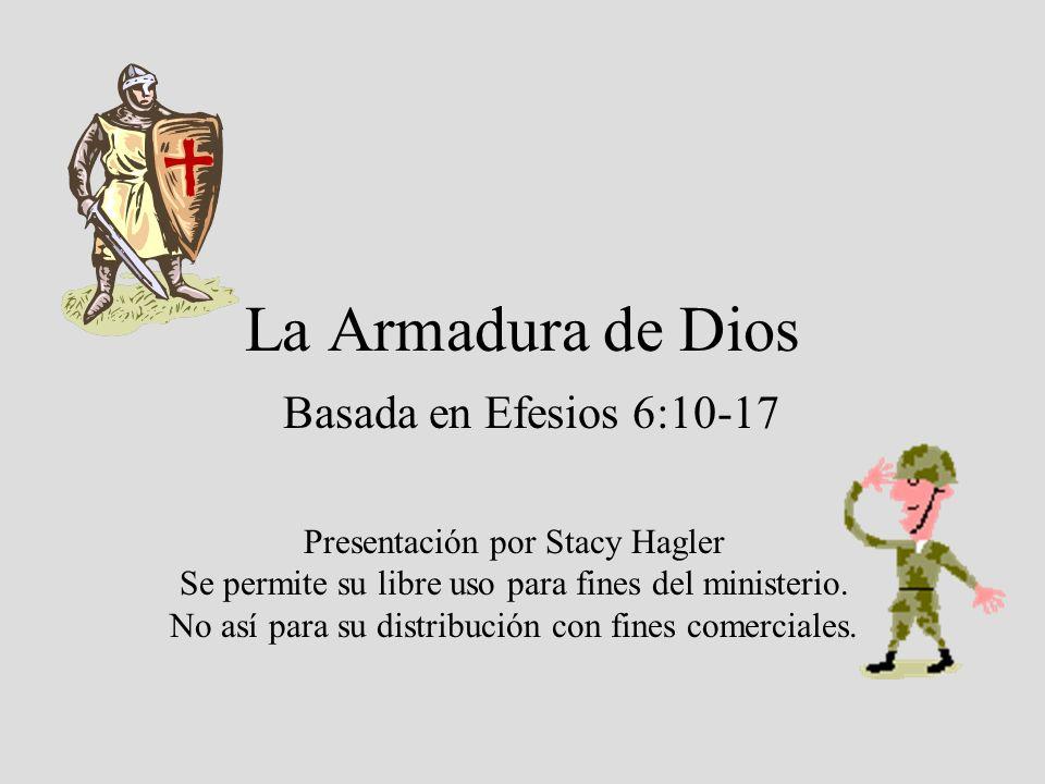 La Armadura de Dios Basada en Efesios 6:10-17 Presentación por Stacy Hagler Se permite su libre uso para fines del ministerio. No así para su distribu