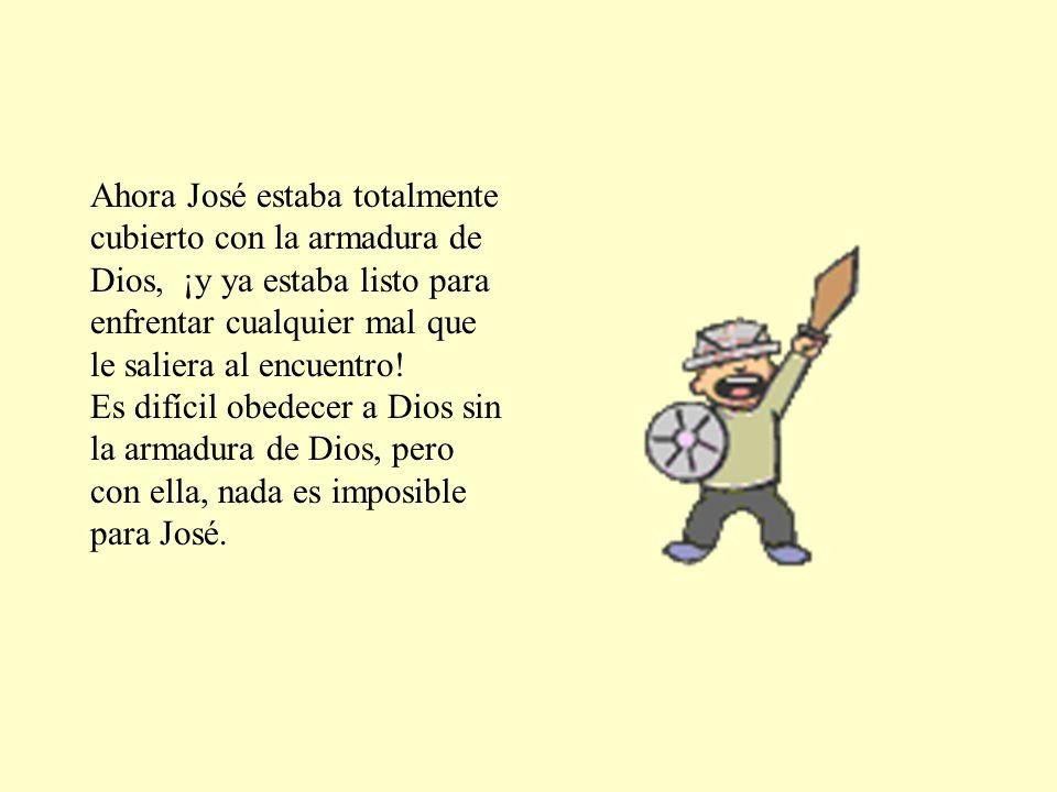 Ahora José estaba totalmente cubierto con la armadura de Dios, ¡y ya estaba listo para enfrentar cualquier mal que le saliera al encuentro! Es difícil
