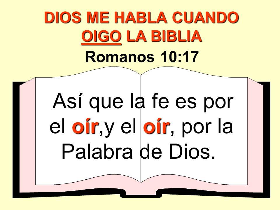oíroír Así que la fe es por el oír,y el oír, por la Palabra de Dios. Romanos 10:17 DIOS ME HABLA CUANDO OIGO LA BIBLIA