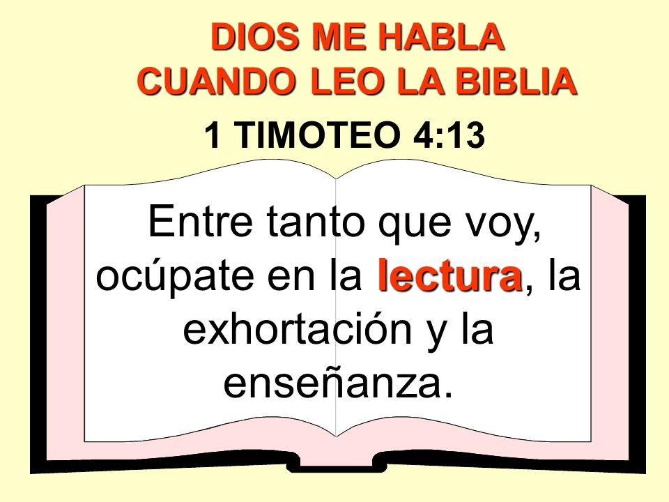 lectura Entre tanto que voy, ocúpate en la lectura, la exhortación y la enseñanza. 1 TIMOTEO 4:13 DIOS ME HABLA CUANDO LEO LA BIBLIA