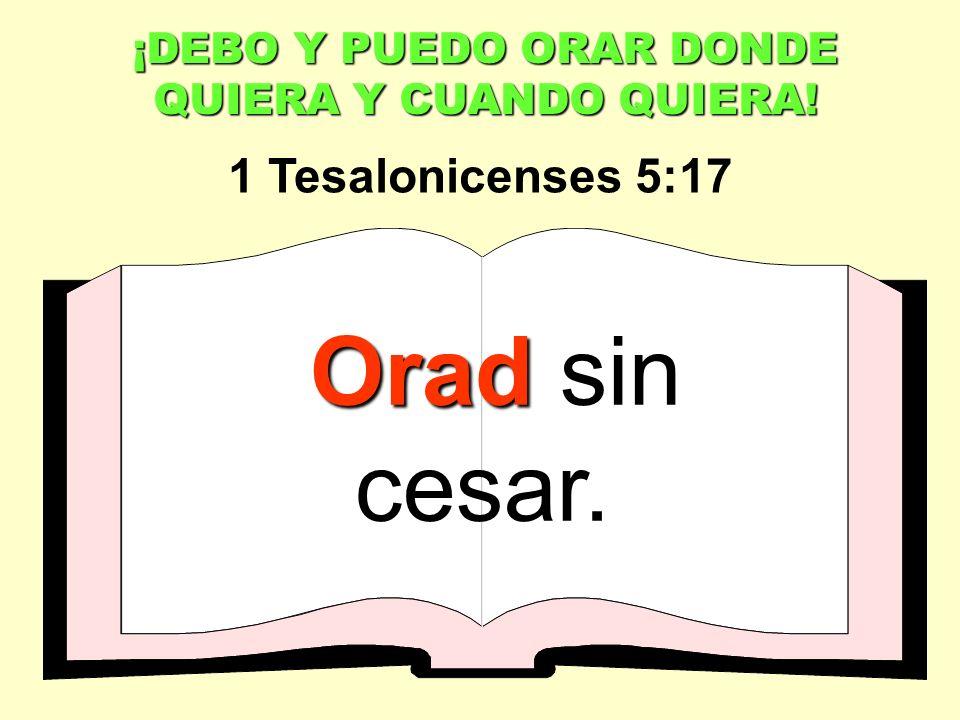¡DEBO Y PUEDO ORAR DONDE QUIERA Y CUANDO QUIERA! Orad Orad sin cesar. 1 Tesalonicenses 5:17
