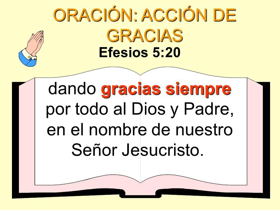 ORACIÓN: ACCIÓN DE GRACIAS gracias siempre dando gracias siempre por todo al Dios y Padre, en el nombre de nuestro Señor Jesucristo. Efesios 5:20