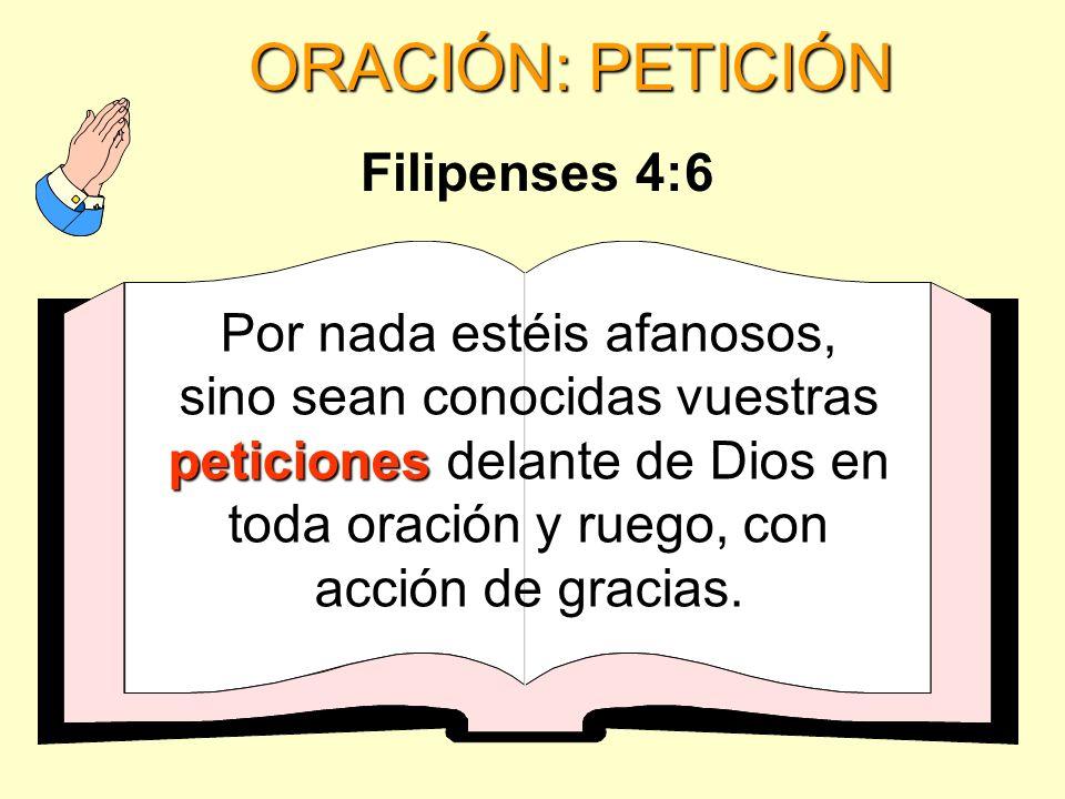 ORACIÓN: PETICIÓN peticiones Por nada estéis afanosos, sino sean conocidas vuestras peticiones delante de Dios en toda oración y ruego, con acción de