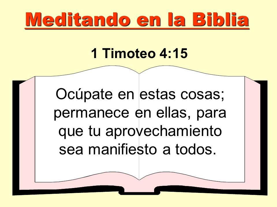 Ocúpate en estas cosas; permanece en ellas, para que tu aprovechamiento sea manifiesto a todos. 1 Timoteo 4:15 Meditando en la Biblia