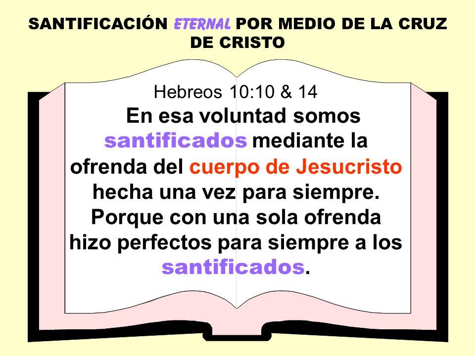 SANTIFICACIÓN ETERNAL POR MEDIO DE LA CRUZ DE CRISTO Hebreos 10:10 & 14 En esa voluntad somos santificados mediante la ofrenda del cuerpo de Jesucrist