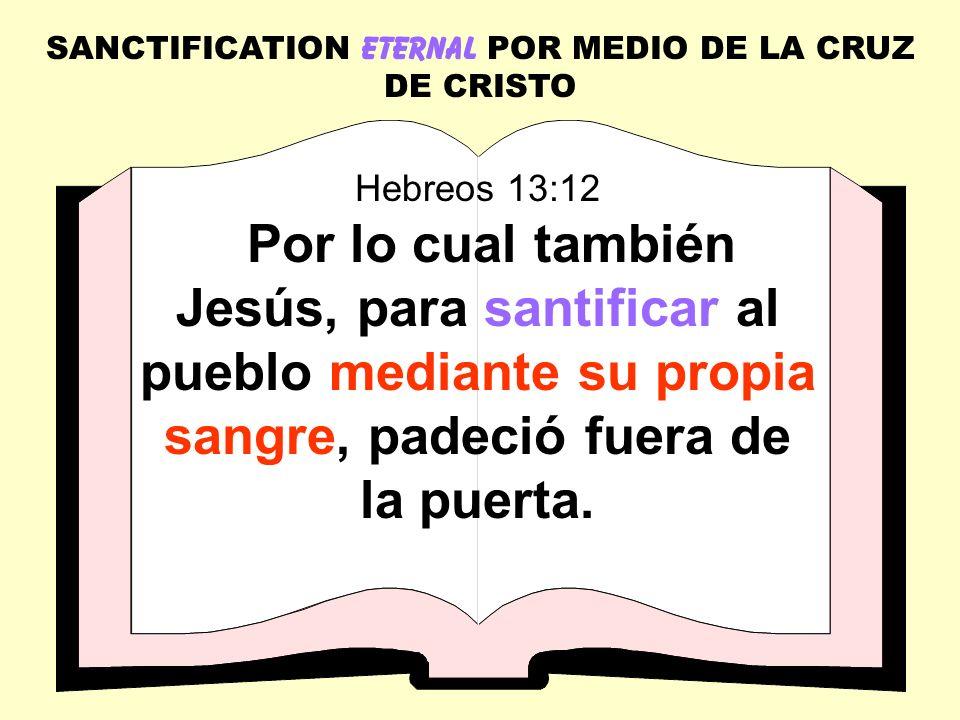 SANCTIFICATION ETERNAL POR MEDIO DE LA CRUZ DE CRISTO Hebreos 13:12 Por lo cual también Jesús, para santificar al pueblo mediante su propia sangre, pa
