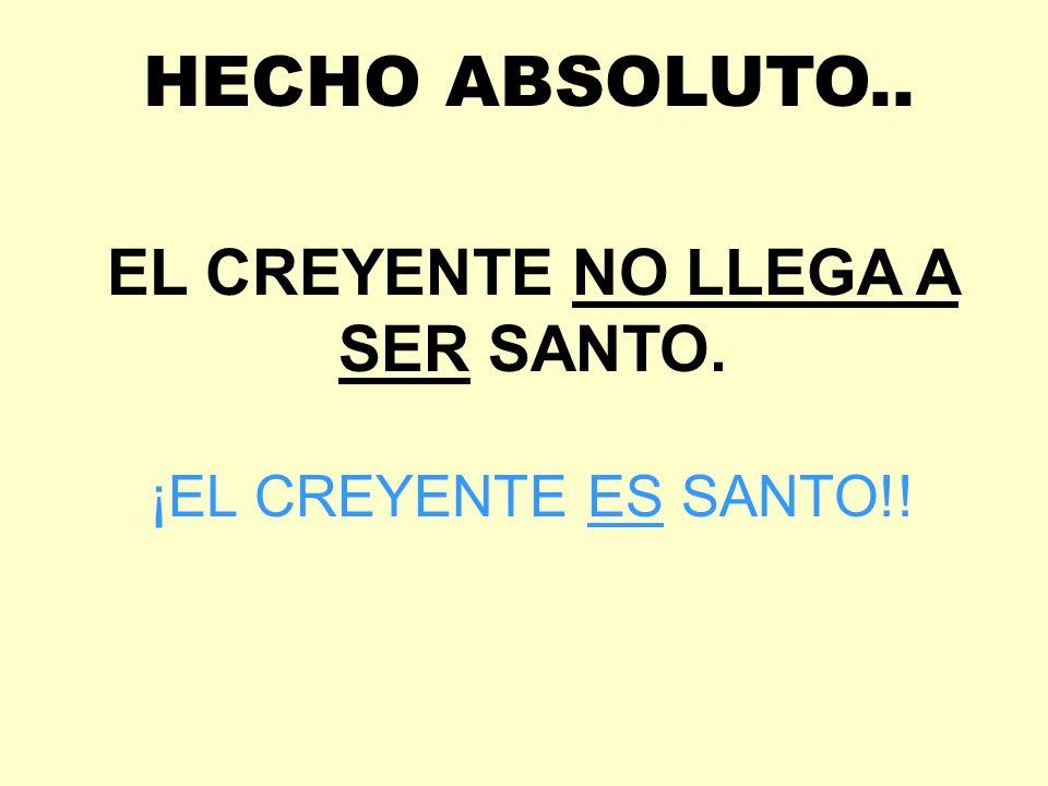 EL CREYENTE NO LLEGA A SER SANTO. ¡EL CREYENTE ES SANTO!! HECHO ABSOLUTO..