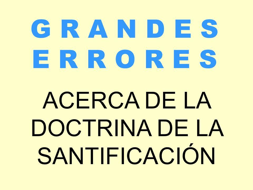 ACERCA DE LA DOCTRINA DE LA SANTIFICACIÓN G R A N D E S E R R O R E S