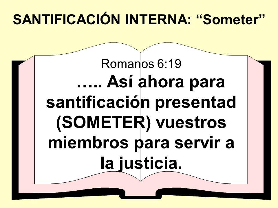 Romanos 6:19 ….. Así ahora para santificación presentad (SOMETER) vuestros miembros para servir a la justicia. SANTIFICACIÓN INTERNA: Someter
