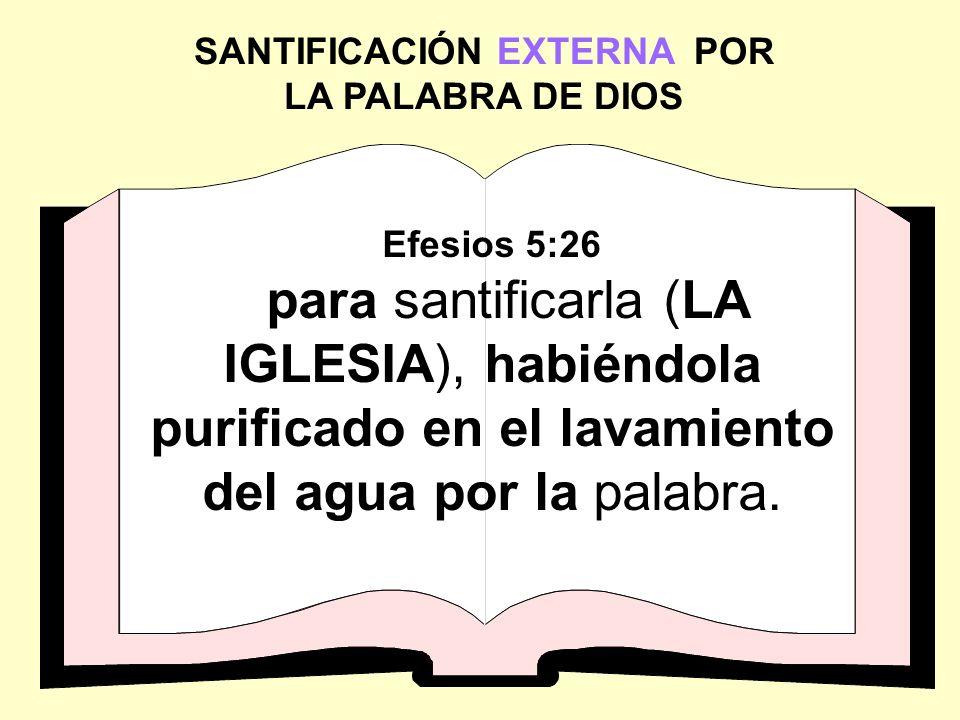 SANTIFICACIÓN EXTERNA POR LA PALABRA DE DIOS Efesios 5:26 para santificarla (LA IGLESIA), habiéndola purificado en el lavamiento del agua por la palab