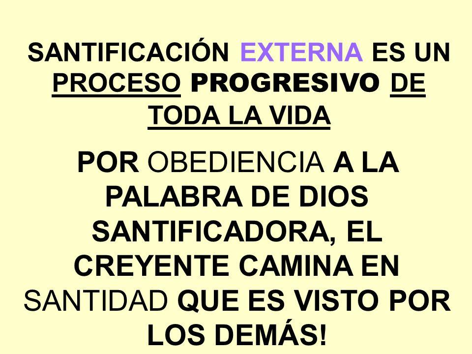 SANTIFICACIÓN EXTERNA ES UN PROCESO PROGRESIVO DE TODA LA VIDA POR OBEDIENCIA A LA PALABRA DE DIOS SANTIFICADORA, EL CREYENTE CAMINA EN SANTIDAD QUE E