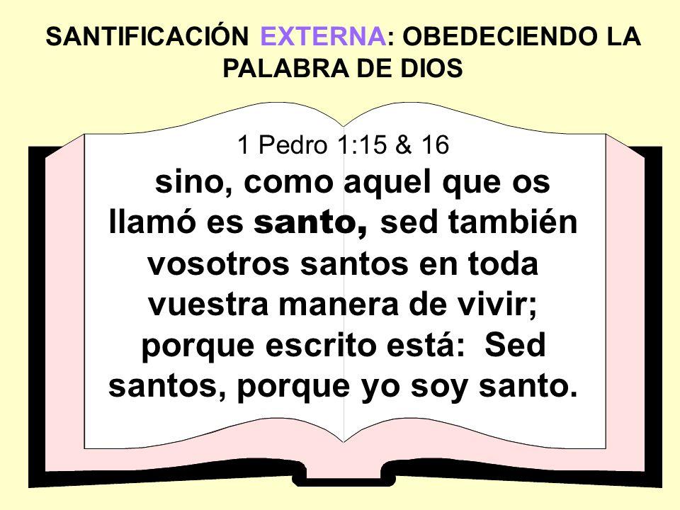 SANTIFICACIÓN EXTERNA: OBEDECIENDO LA PALABRA DE DIOS 1 Pedro 1:15 & 16 sino, como aquel que os llamó es santo, sed también vosotros santos en toda vu