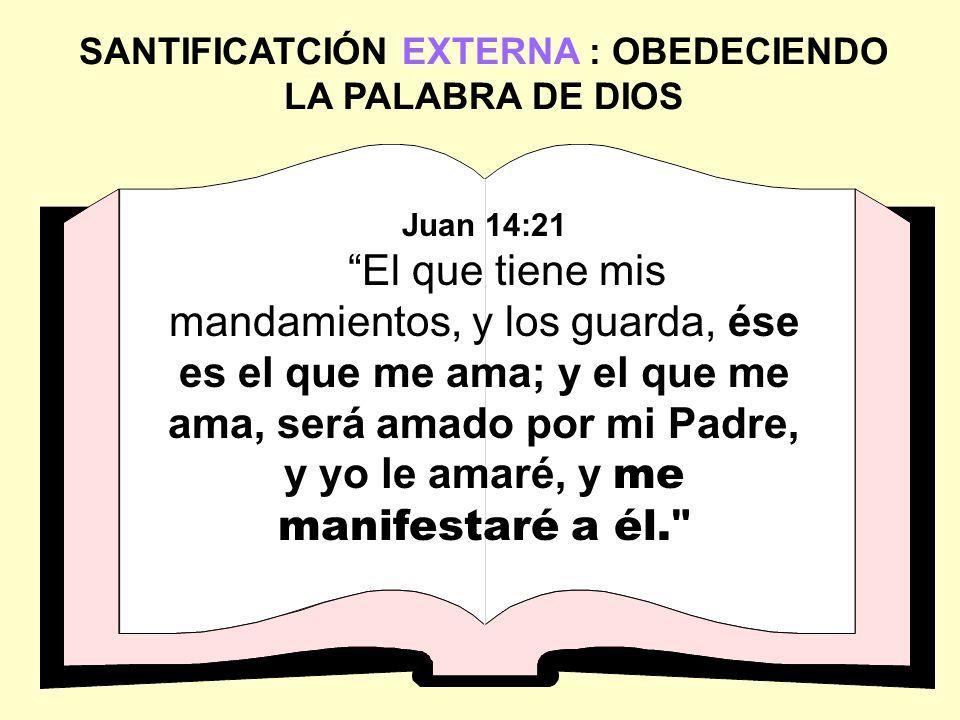 SANTIFICATCIÓN EXTERNA : OBEDECIENDO LA PALABRA DE DIOS Juan 14:21 El que tiene mis mandamientos, y los guarda, ése es el que me ama; y el que me ama,