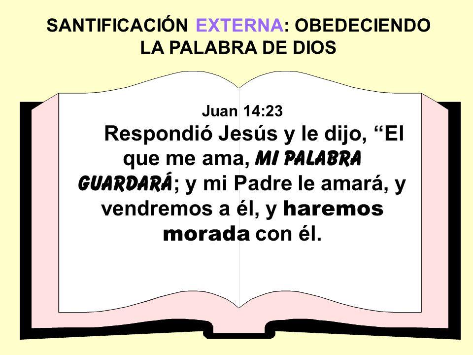 SANTIFICACIÓN EXTERNA: OBEDECIENDO LA PALABRA DE DIOS Juan 14:23 Respondió Jesús y le dijo, El que me ama, mi palabra guardará ; y mi Padre le amará,