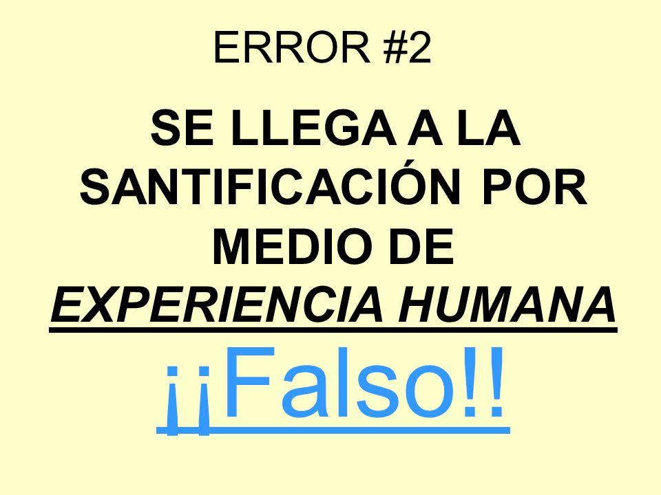 ERROR #2 SE LLEGA A LA SANTIFICACIÓN POR MEDIO DE EXPERIENCIA HUMANA ¡¡Falso!!