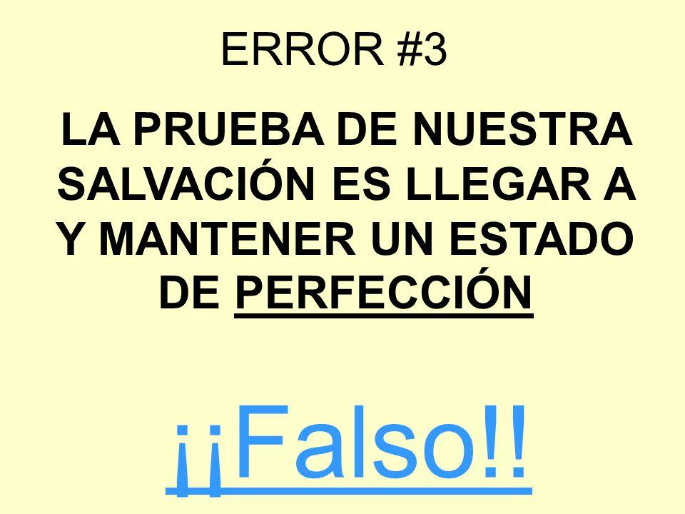 ERROR #3 LA PRUEBA DE NUESTRA SALVACIÓN ES LLEGAR A Y MANTENER UN ESTADO DE PERFECCIÓN ¡¡Falso!!