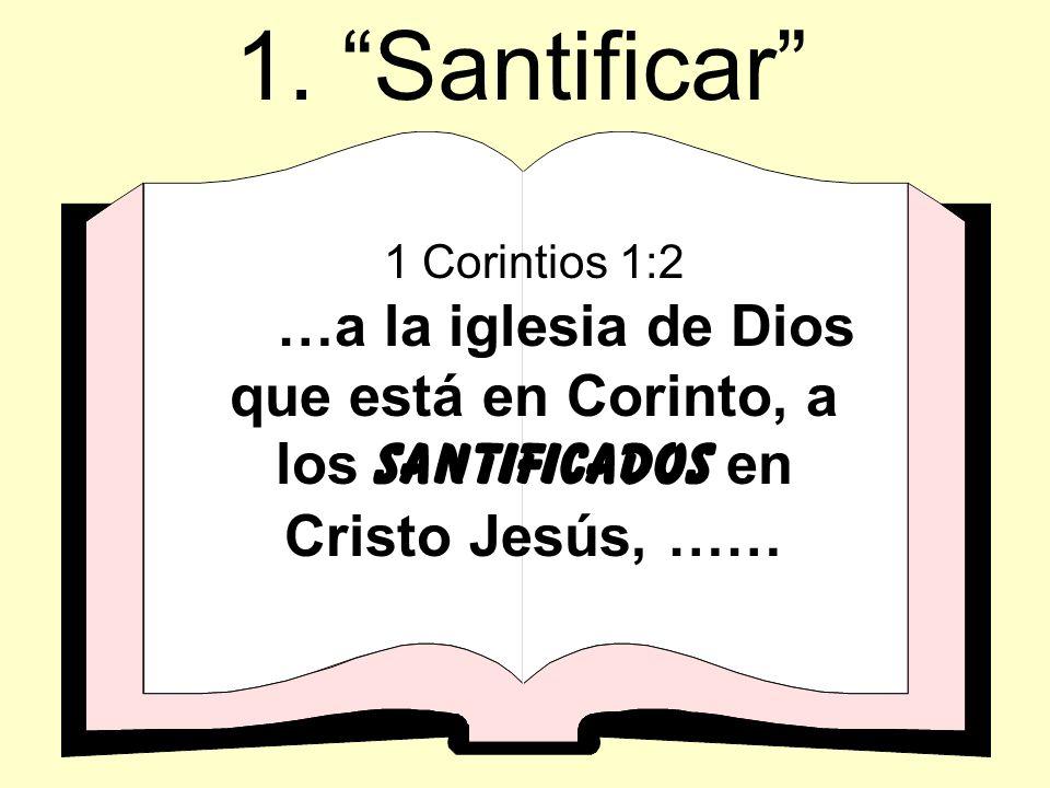 1. Santificar 1 Corintios 1:2 …a la iglesia de Dios que está en Corinto, a los santificados en Cristo Jesús, ……