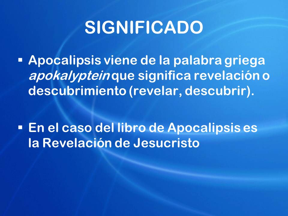 SIGNIFICADO Apocalipsis viene de la palabra griega apokalyptein que significa revelación o descubrimiento (revelar, descubrir). En el caso del libro d