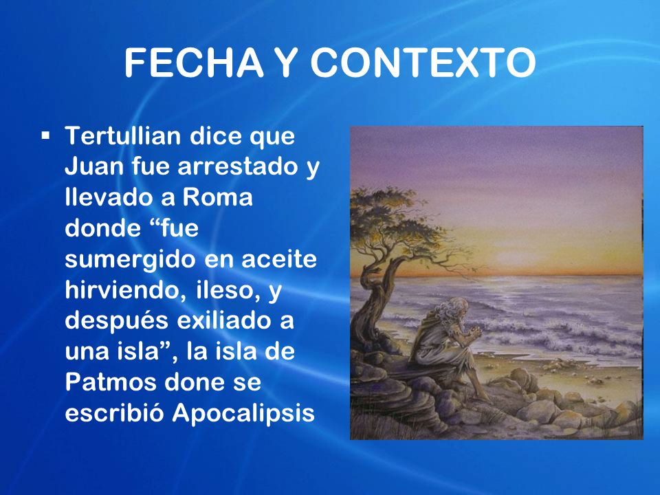 FECHA Y CONTEXTO Tertullian dice que Juan fue arrestado y llevado a Roma donde fue sumergido en aceite hirviendo, ileso, y después exiliado a una isla