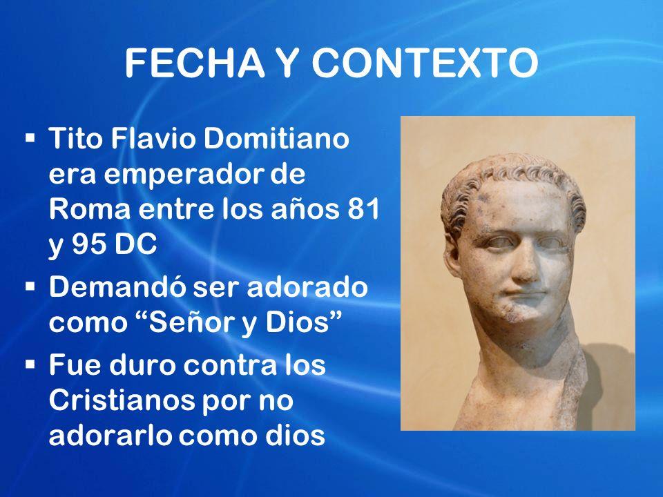 FECHA Y CONTEXTO Tito Flavio Domitiano era emperador de Roma entre los años 81 y 95 DC Demandó ser adorado como Señor y Dios Fue duro contra los Crist
