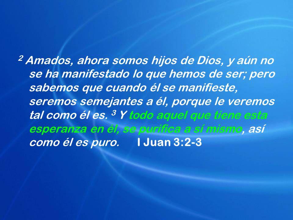 2 Amados, ahora somos hijos de Dios, y aún no se ha manifestado lo que hemos de ser; pero sabemos que cuando él se manifieste, seremos semejantes a él