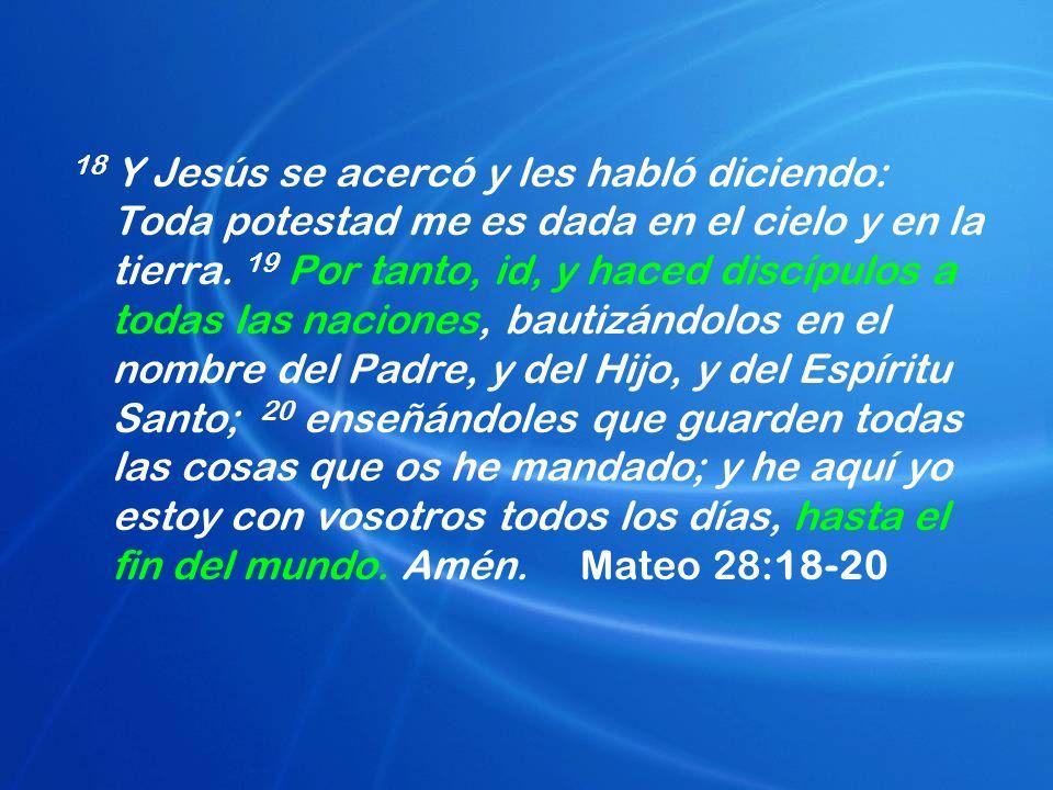 18 Y Jesús se acercó y les habló diciendo: Toda potestad me es dada en el cielo y en la tierra. 19 Por tanto, id, y haced discípulos a todas las nacio