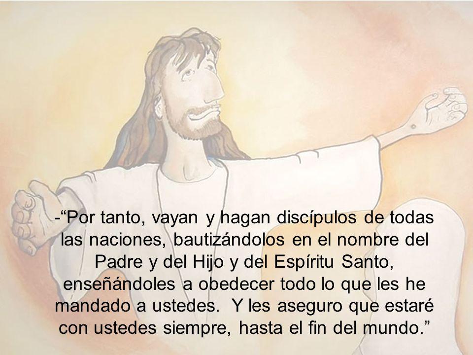 -Por tanto, vayan y hagan discípulos de todas las naciones, bautizándolos en el nombre del Padre y del Hijo y del Espíritu Santo, enseñándoles a obede