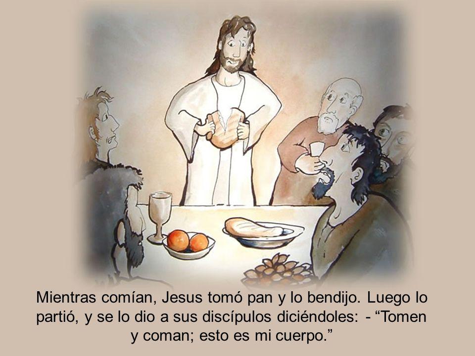 Mientras comían, Jesus tomó pan y lo bendijo. Luego lo partió, y se lo dio a sus discípulos diciéndoles: - Tomen y coman; esto es mi cuerpo.
