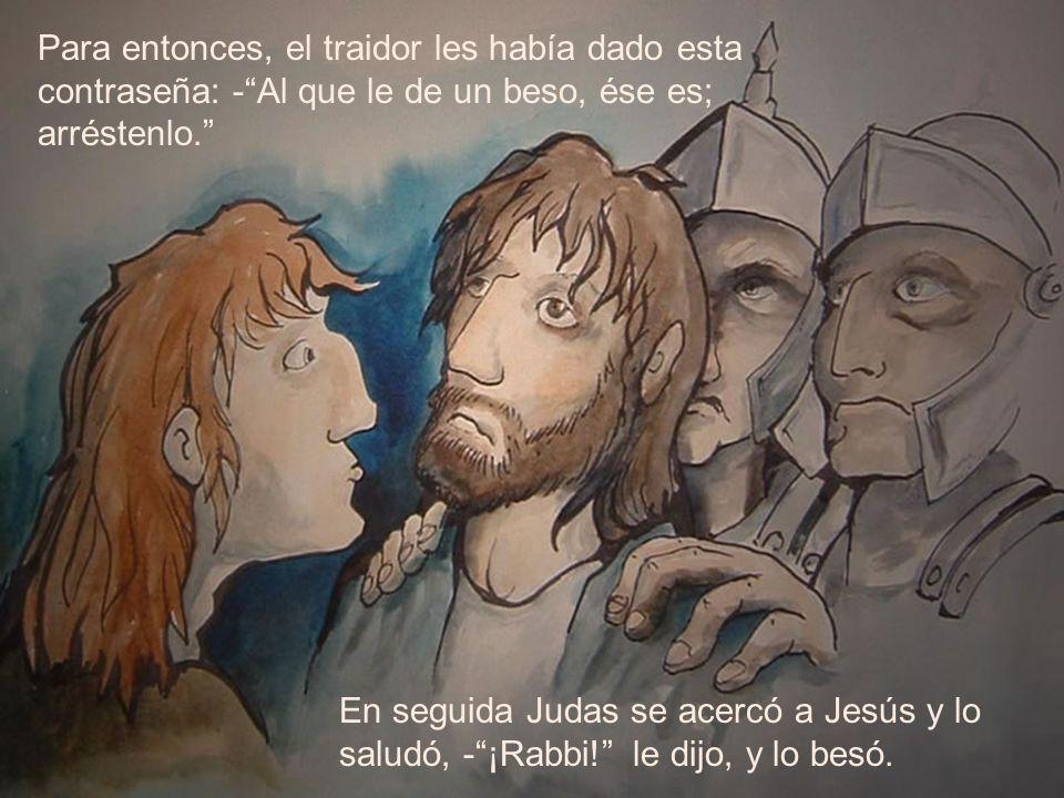 Para entonces, el traidor les había dado esta contraseña: -Al que le de un beso, ése es; arréstenlo. En seguida Judas se acercó a Jesús y lo saludó, -