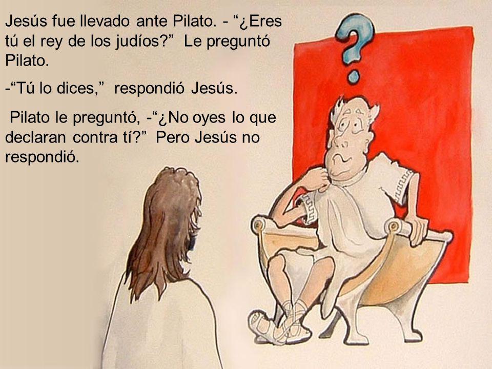 Jesús fue llevado ante Pilato. - ¿Eres tú el rey de los judíos? Le preguntó Pilato. -Tú lo dices, respondió Jesús. Pilato le preguntó, -¿No oyes lo qu