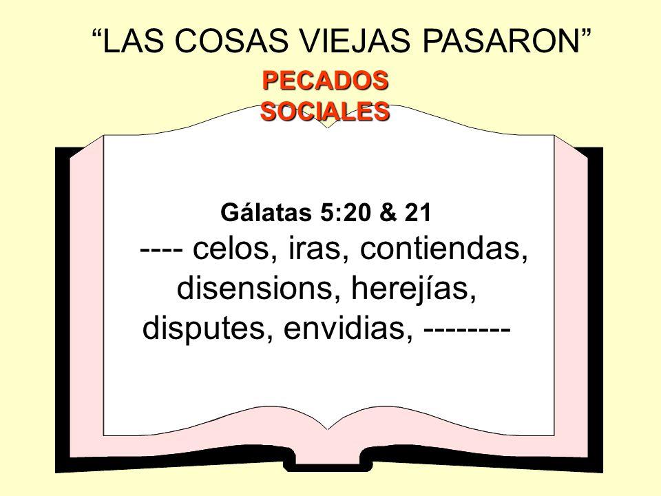 Gálatas 5:20 & 21 ---- celos, iras, contiendas, disensions, herejías, disputes, envidias, -------- LAS COSAS VIEJAS PASARON PECADOS SOCIALES