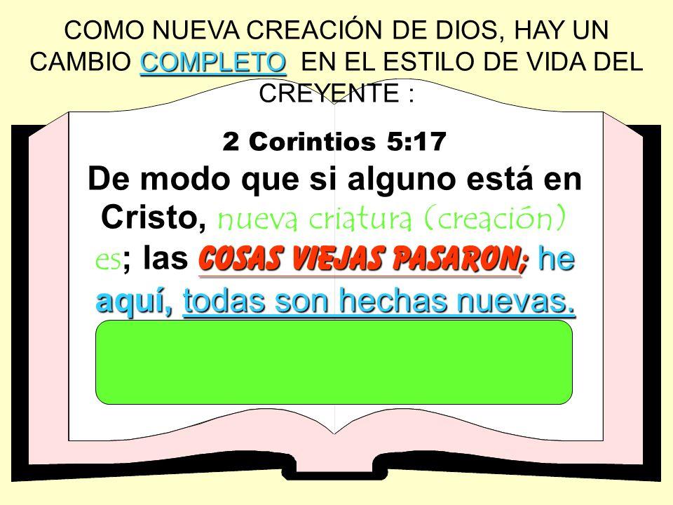 COMPLETO COMO NUEVA CREACIÓN DE DIOS, HAY UN CAMBIO COMPLETO EN EL ESTILO DE VIDA DEL CREYENTE : 2 Corintios 5:17 cosas viejas pasaron; he aquí,todas