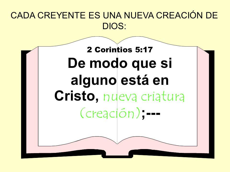 CADA CREYENTE ES UNA NUEVA CREACIÓN DE DIOS: 2 Corintios 5:17 De modo que si alguno está en Cristo, nueva criatura (creación);---