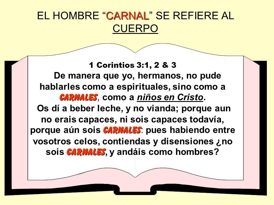 CARNAL EL HOMBRE CARNAL SE REFIERE AL CUERPO 1 Corintios 3:1, 2 & 3 carnales De manera que yo, hermanos, no pude hablarles como a espirituales, sino c