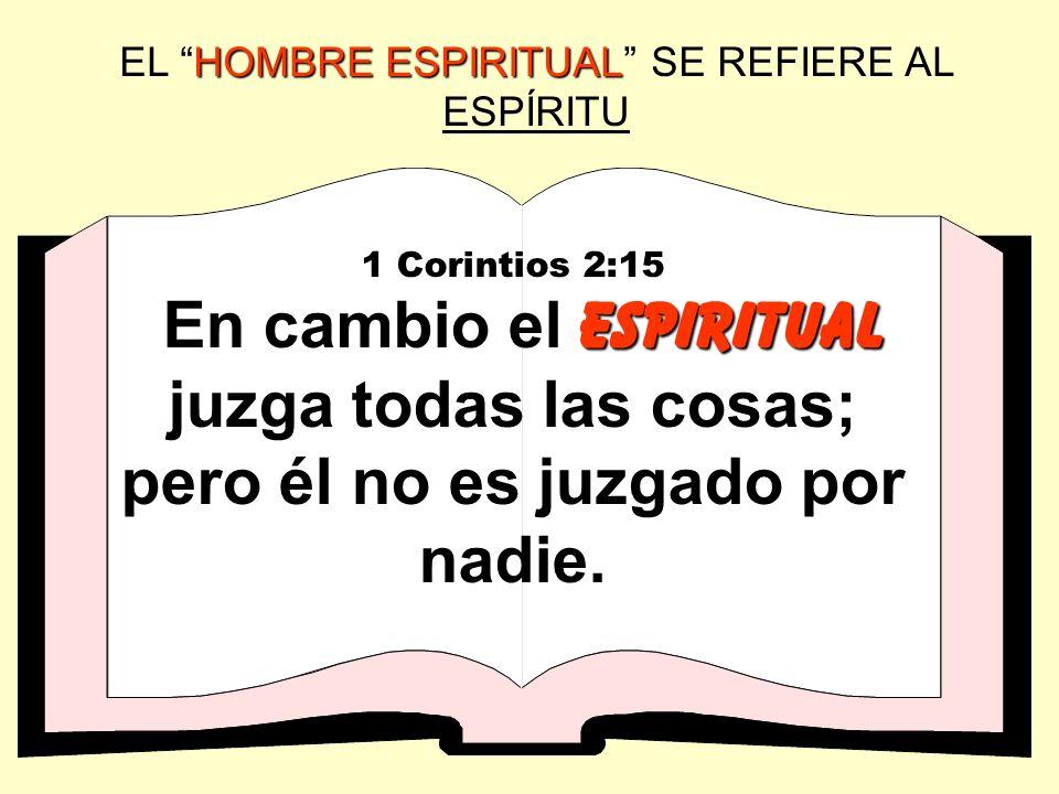 HOMBRE ESPIRITUAL EL HOMBRE ESPIRITUAL SE REFIERE AL ESPÍRITU 1 Corintios 2:15 espiritual En cambio el espiritual juzga todas las cosas; pero él no es