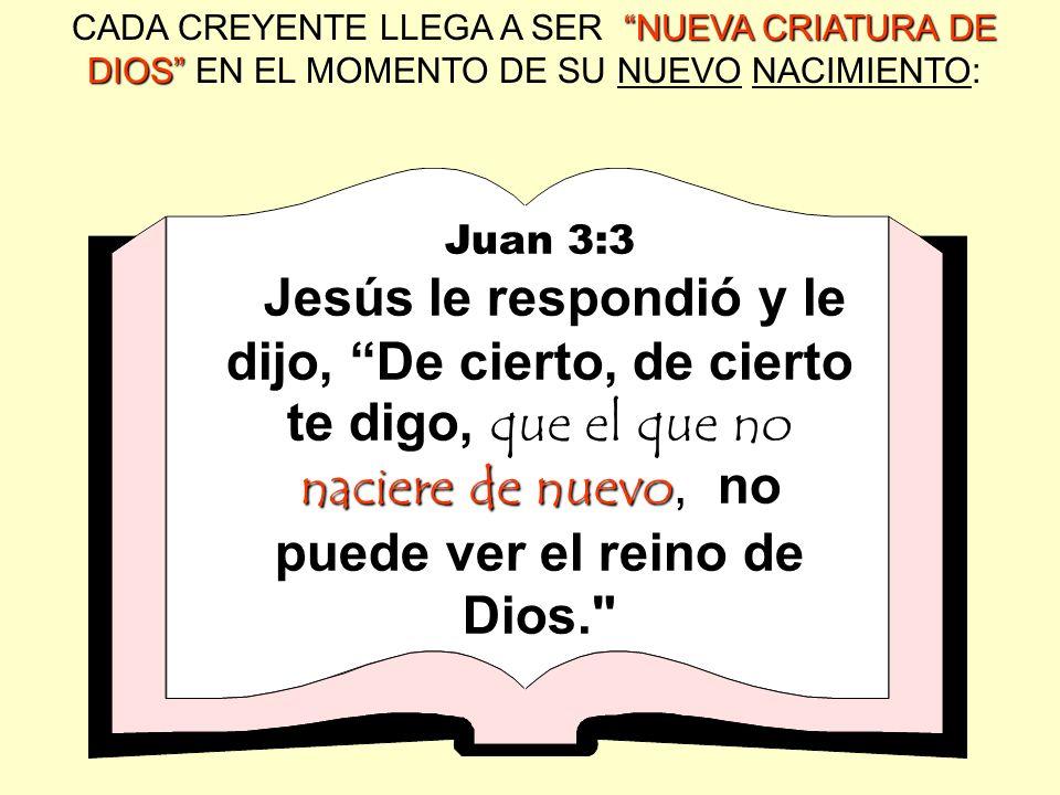 NUEVACRIATURA DE DIOS CADA CREYENTE LLEGA A SER NUEVA CRIATURA DE DIOS EN EL MOMENTO DE SU NUEVO NACIMIENTO: Juan 3:3 naciere de nuevo Jesús le respon