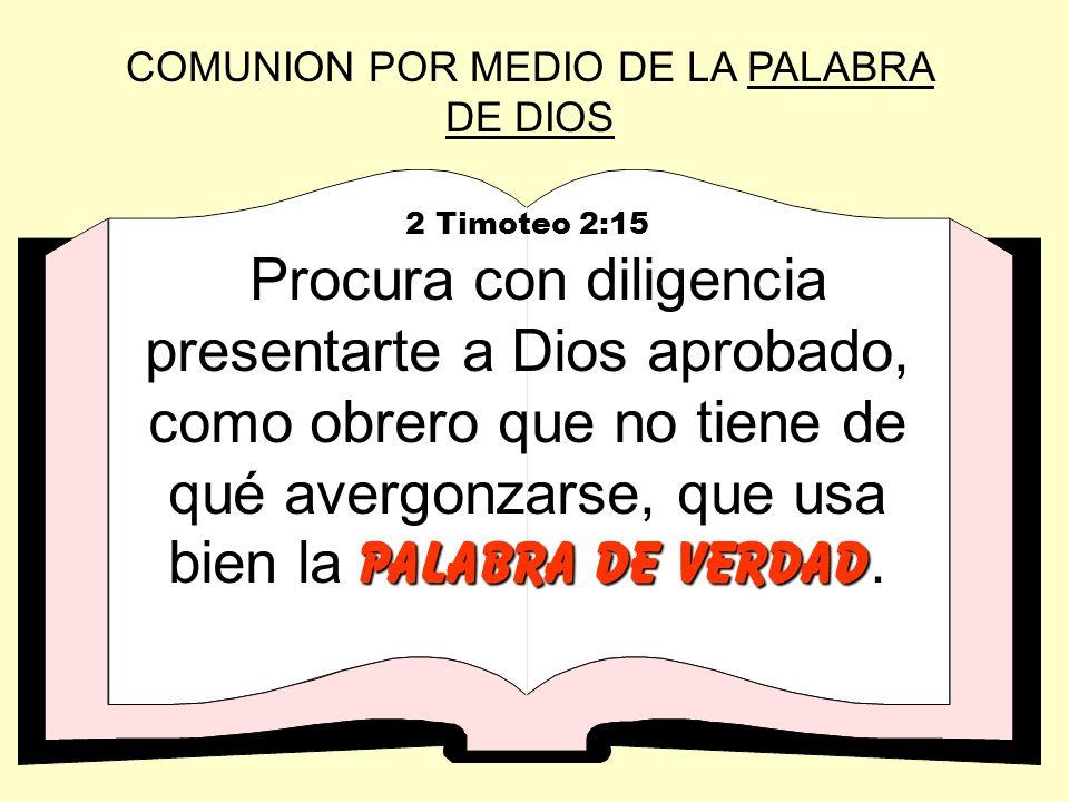 COMUNION POR MEDIO DE LA PALABRA DE DIOS 2 Timoteo 2:15 palabra de verdad Procura con diligencia presentarte a Dios aprobado, como obrero que no tiene