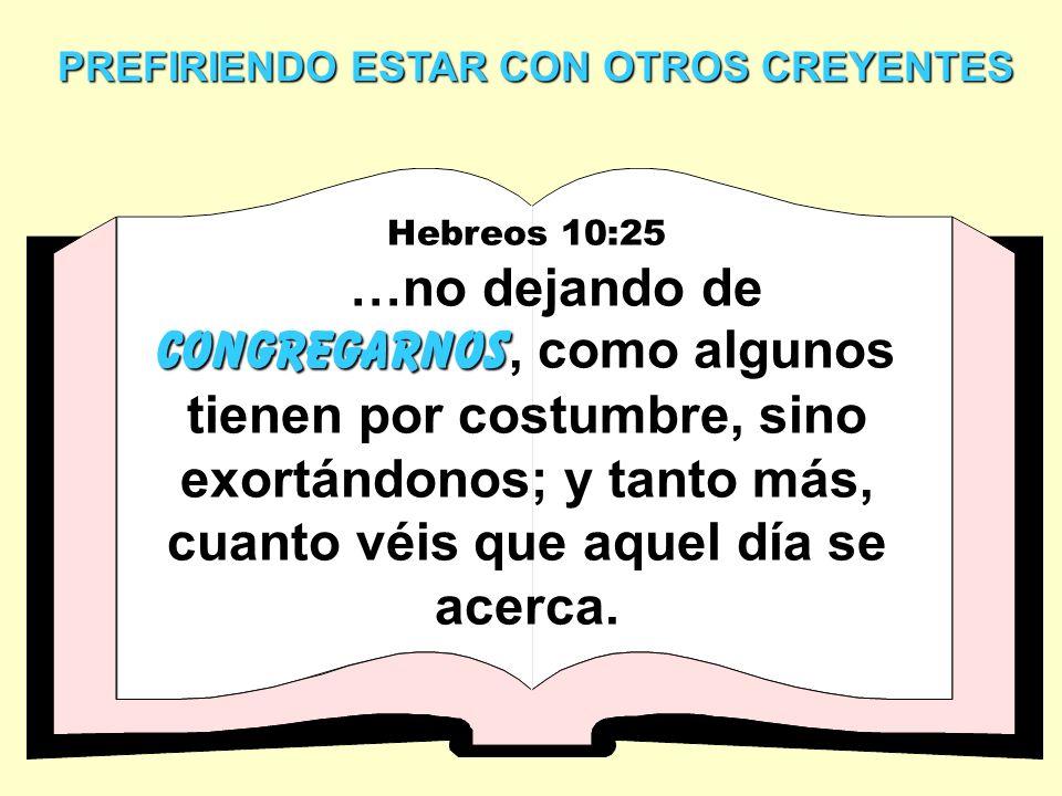 PREFIRIENDO ESTAR CON OTROS CREYENTES Hebreos 10:25 congregarnos …no dejando de congregarnos, como algunos tienen por costumbre, sino exortándonos; y