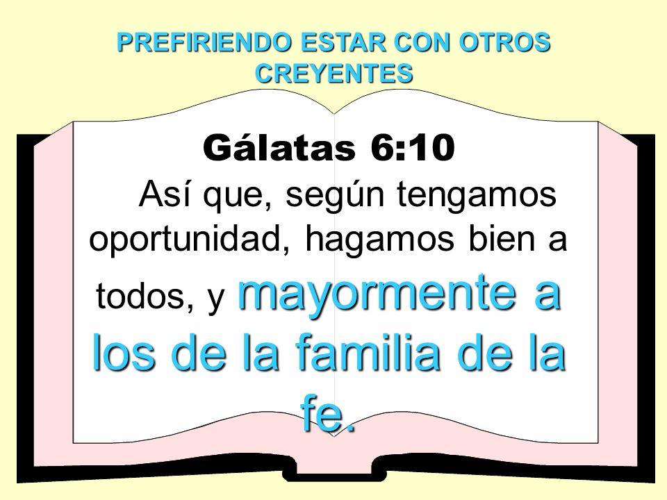 PREFIRIENDO ESTAR CON OTROS CREYENTES Gálatas 6:10 mayormente a los de la familia de la fe. Así que, según tengamos oportunidad, hagamos bien a todos,