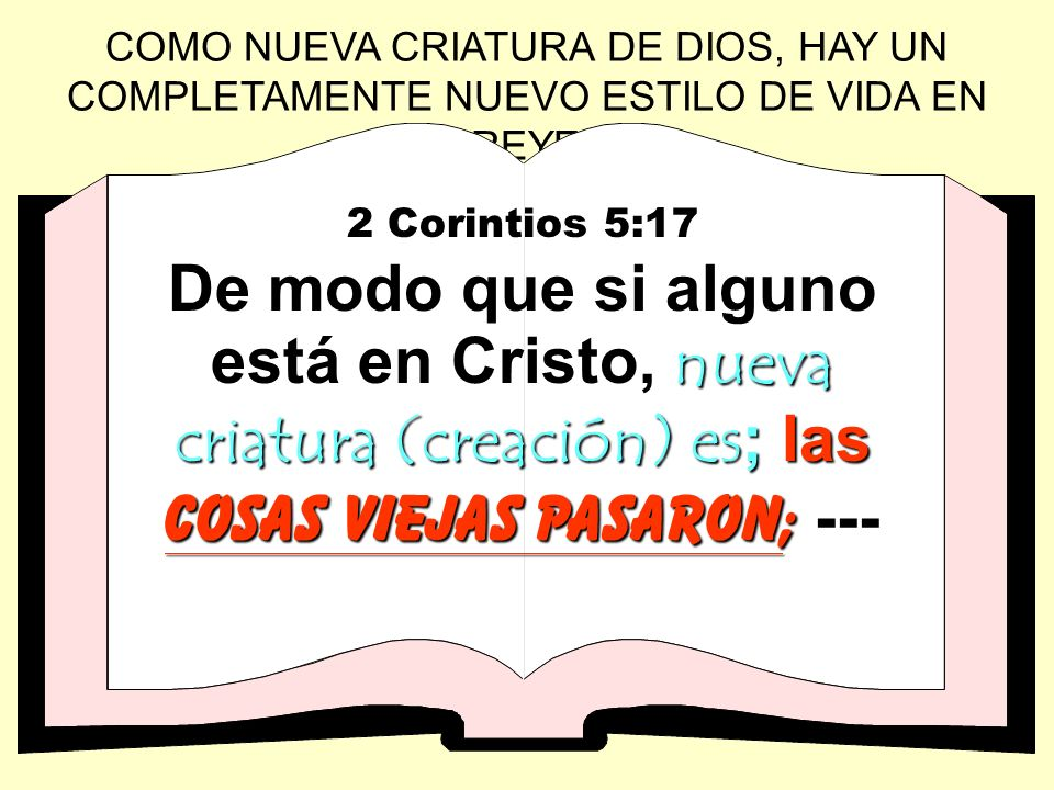COMO NUEVA CRIATURA DE DIOS, HAY UN COMPLETAMENTE NUEVO ESTILO DE VIDA EN EL CREYENTE: 2 Corintios 5:17 nueva criatura (creación) es;las cosas viejas