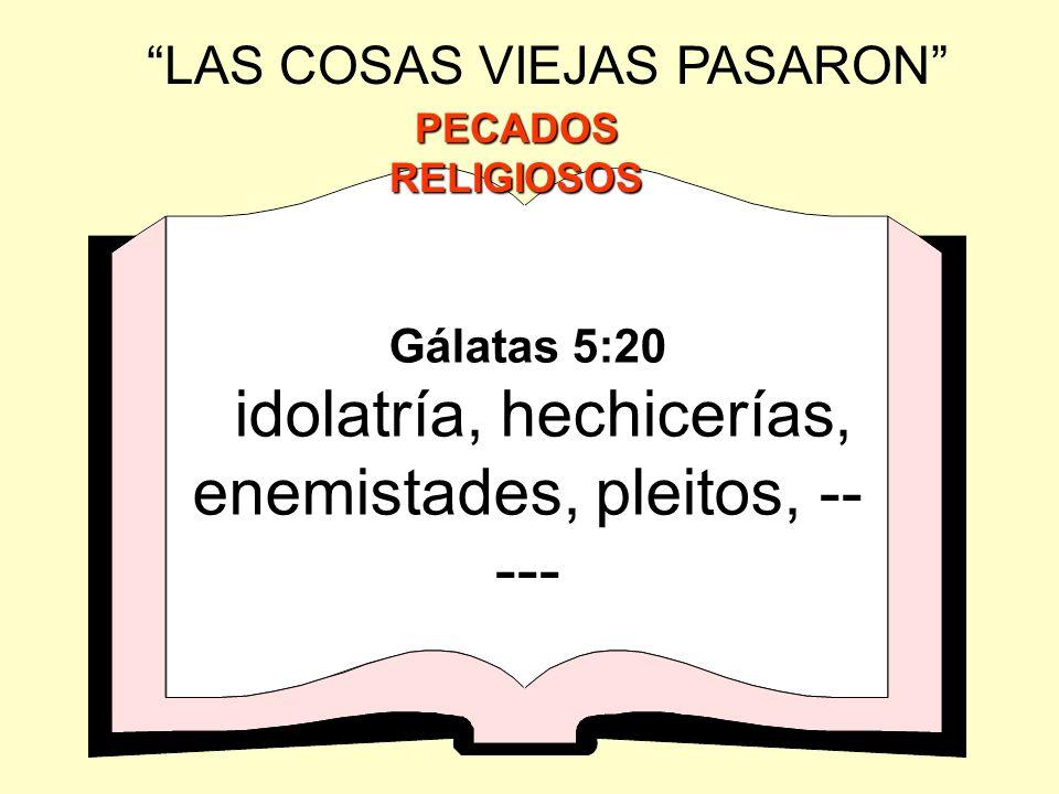 Gálatas 5:20 idolatría, hechicerías, enemistades, pleitos, -- --- LAS COSAS VIEJAS PASARON PECADOS RELIGIOSOS