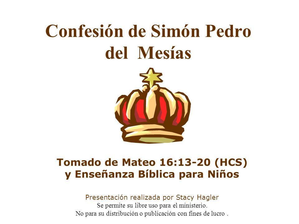 Confesión de Simón Pedro del Mesías Tomado de Mateo 16:13-20 (HCS) y Enseñanza Bíblica para Niños Presentación realizada por Stacy Hagler Se permite s